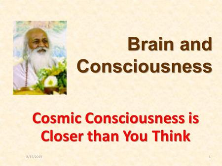 8/15/20151 Cosmic Consciousness is Closer than You Think Brain and Consciousness.