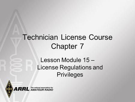 Technician License Course Chapter 7 Lesson Module 15 – License Regulations and Privileges.
