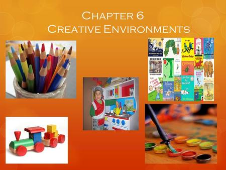 Chapter 6 Creative Environments. Physical Environment  Positive physical environment is key to the success of the creative activities  Careful attention.
