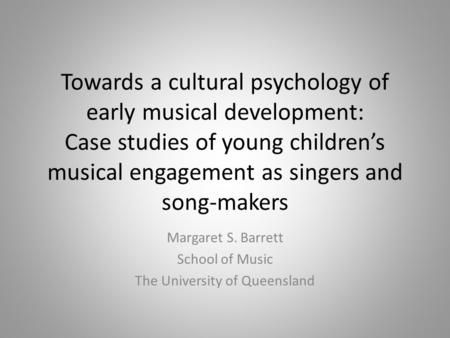 Towards a cultural psychology of early musical development: Case studies of young children's musical engagement as singers and song-makers Margaret S.