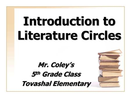 Introduction to Literature Circles Mr. Coley's 5 th Grade Class Tovashal Elementary.