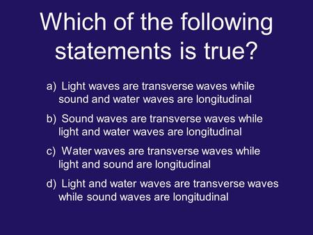Which of the following statements is true? a) Light waves are transverse waves while sound and water waves are longitudinal b) Sound waves are transverse.