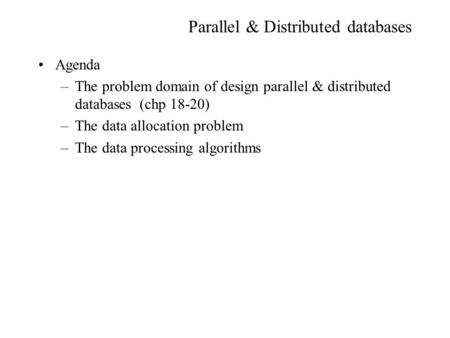 Parallel & Distributed databases Agenda –The problem domain of design parallel & distributed databases (chp 18-20) –The data allocation problem –The data.