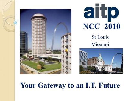 NCC 2010 St Louis Missouri Your Gateway to an I.T. Future.