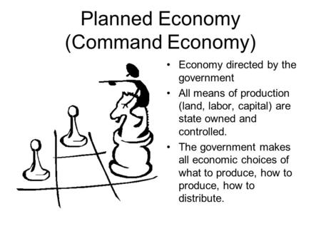 Planned Economy (Command Economy) Economy directed by the government All means of production (land, labor, capital) are state owned and controlled. The.