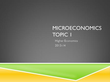 MICROECONOMICS TOPIC 1 Higher Economics 2013-14. THE BASIC ECONOMIC PROBLEM Microeconomics.