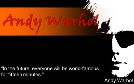 """In the future, everyone will be world-famous for fifteen minutes."" Andy Warhol."