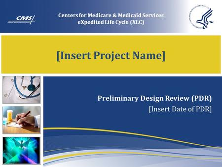 [Insert Project Name] Preliminary Design Review (PDR) [Insert Date of PDR] Centers for Medicare & Medicaid Services eXpedited Life Cycle (XLC)