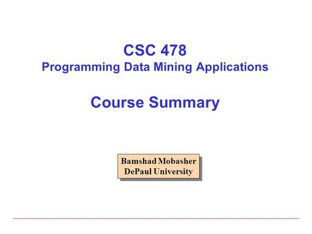 CSC 478 Programming Data Mining Applications Course Summary Bamshad Mobasher DePaul University Bamshad Mobasher DePaul University.