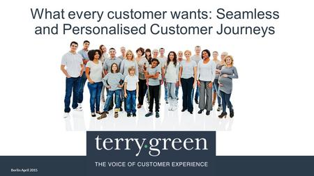 What every customer wants: Seamless and Personalised Customer Journeys Berlin April 2015.