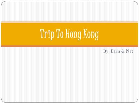 By: Earn & Nat Trip To Hong Kong. Objective We will be going on a vacation as a friend to Hong Kong with a limited budget of $6000. The objective is to.