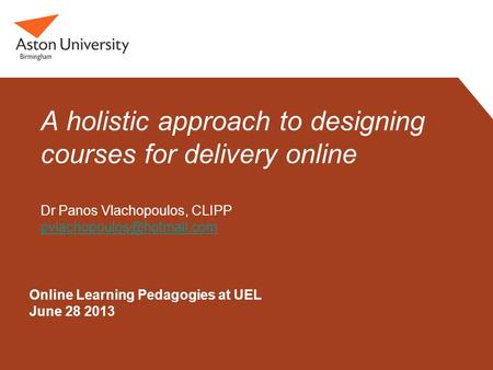 Online Learning Pedagogies at UEL June 28 2013 A holistic approach to designing courses for delivery online Dr Panos Vlachopoulos, CLIPP