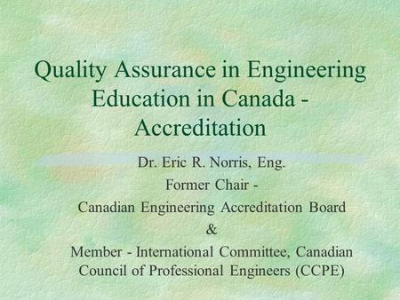 Quality Assurance in Engineering Education in Canada - Accreditation Dr. Eric R. Norris, Eng. Former Chair - Canadian Engineering Accreditation Board &