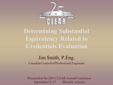 Determining Substantial Equivalency Related to Credentials Evaluation Jim Smith, P.Eng. Canadian Council of Professional Engineers Presented at the 2005.
