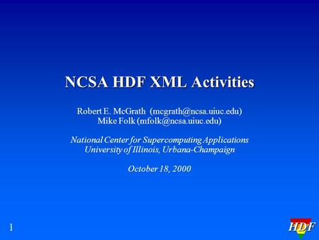 HDF 1 NCSA HDF XML Activities Robert E. McGrath Mike Folk National Center for Supercomputing Applications.