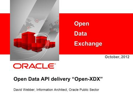 "Open Data API delivery ""Open-XDX"" David Webber, Information Architect, Oracle Public Sector Open Data Exchange October, 2012."