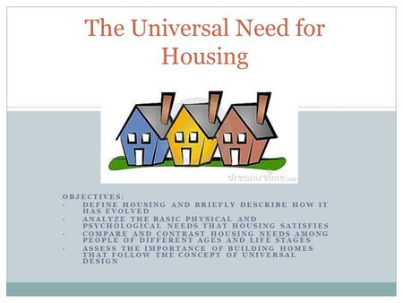 OBJECTIVES: DEFINE HOUSING AND BRIEFLY DESCRIBE HOW IT HAS EVOLVED ANALYZE THE BASIC PHYSICAL AND PSYCHOLOGICAL NEEDS THAT HOUSING SATISFIES COMPARE AND.