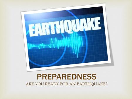 PREPAREDNESS ARE YOU READY FOR AN EARTHQUAKE?.  Make a Plan.