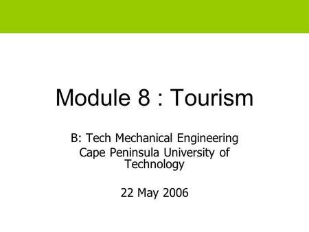 Module 8 : Tourism B: Tech Mechanical Engineering Cape Peninsula University of Technology 22 May 2006.
