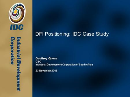 DFI Positioning: IDC Case Study Geoffrey Qhena CEO Industrial Development Corporation of South Africa 23 November 2006.