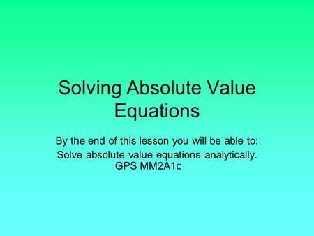 Solving Absolute Value Equations By the end of this lesson you will be able to: Solve absolute value equations analytically. GPS MM2A1c.