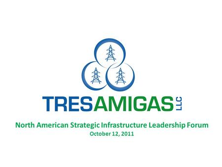 North American Strategic Infrastructure Leadership Forum October 12, 2011.