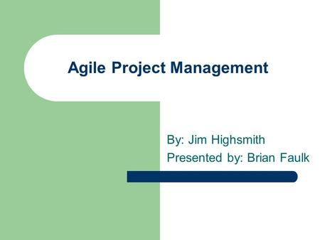 Agile Project Management By: Jim Highsmith Presented by: Brian Faulk.