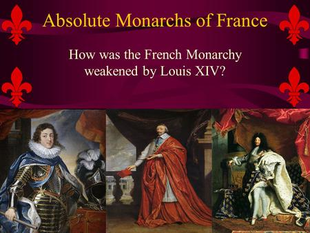 Absolute Monarchs of France How was the French Monarchy weakened by Louis XIV?