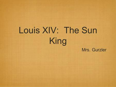 Louis XIV: The Sun King Mrs. Gurzler. Question(s) of the Day How do leaders, past and present, obtain and maintain power within their nations? Do people.