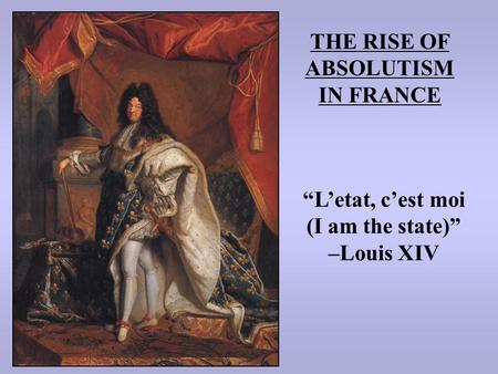 "THE RISE OF ABSOLUTISM IN FRANCE ""L'etat, c'est moi (I am the state)"" –Louis XIV."