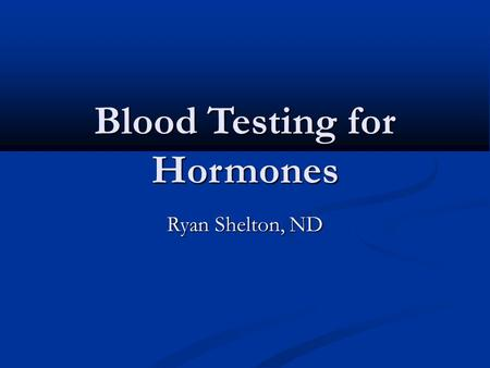 Blood Testing for Hormones Ryan Shelton, ND. When to Test Always establish a baseline prior to initializing therapy Always establish a baseline prior.