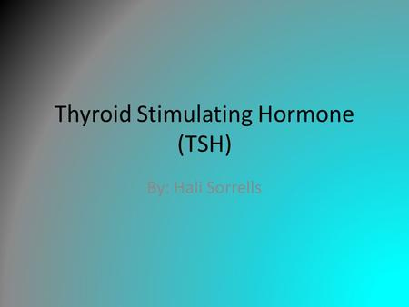 Thyroid Stimulating Hormone (TSH) By: Hali Sorrells.