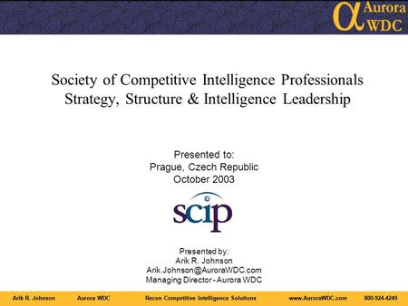 Arik R. JohnsonAurora WDCRecon Competitive Intelligence Solutionswww.AuroraWDC.com800-924-4249 Society of Competitive Intelligence Professionals Strategy,