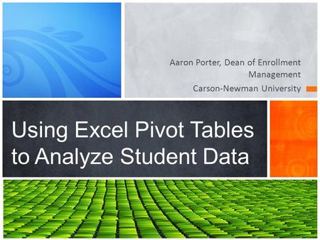 Aaron Porter, Dean of Enrollment Management Carson-Newman University Using Excel Pivot Tables to Analyze Student Data.
