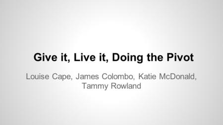 Give it, Live it, Doing the Pivot Louise Cape, James Colombo, Katie McDonald, Tammy Rowland.