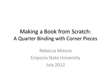 Making a Book from Scratch: A Quarter Binding with Corner Pieces Rebecca Mieure Emporia State University July 2012.