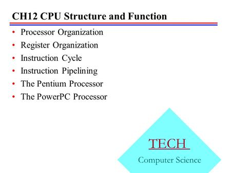CH12 CPU Structure and Function Processor Organization Register Organization Instruction Cycle Instruction Pipelining The Pentium Processor The PowerPC.