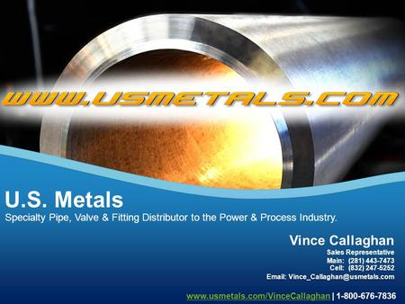 Specialty Pipe, Valve & Fitting Distributor to the Power & Process Industry. U.S. Metals www.usmetals.com/VinceCallaghanwww.usmetals.com/VinceCallaghan.