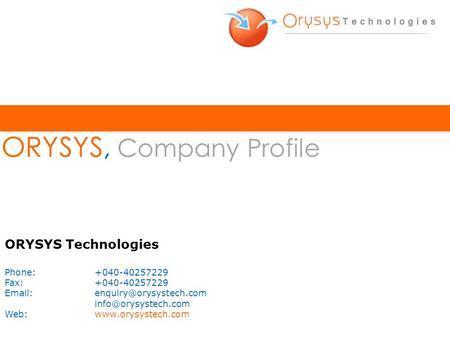 ORYSYS, Company Profile ORYSYS Technologies Phone:+040-40257229 Fax:+040-40257229  Web:www.orysystech.com.