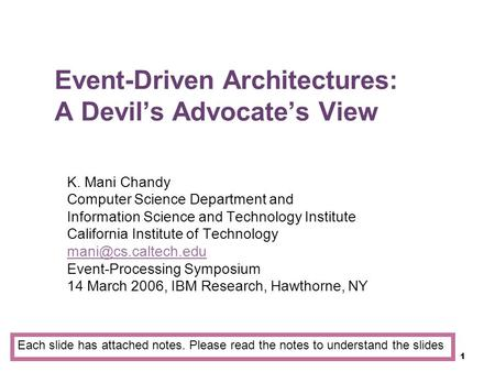 1 Event-Driven Architectures: A Devil's Advocate's View K. Mani Chandy Computer Science Department and Information Science and Technology Institute California.