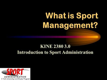 What is Sport Management? KINE 2380 3.0 Introduction to Sport Administration.