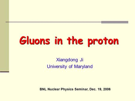 Xiangdong Ji University of Maryland Gluons in the proton BNL Nuclear Physics Seminar, Dec. 19, 2006.