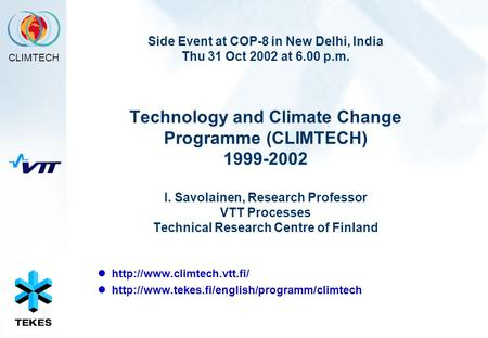 CLIMTECH Side Event at COP-8 in New Delhi, India Thu 31 Oct 2002 at 6.00 p.m. Technology and Climate Change Programme (CLIMTECH) 1999-2002 I. Savolainen,