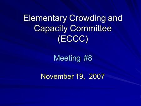 Elementary Crowding and Capacity Committee (ECCC) Meeting #8 November 19, 2007.