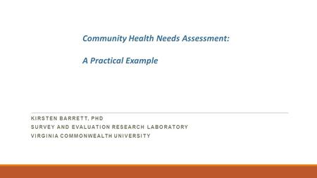 KIRSTEN BARRETT, PHD SURVEY AND EVALUATION RESEARCH LABORATORY VIRGINIA COMMONWEALTH UNIVERSITY Community Health Needs Assessment: A Practical Example.