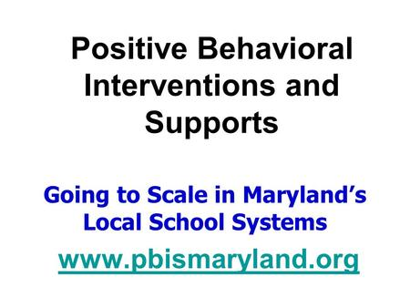 Positive Behavioral Interventions and Supports Going to Scale in Maryland's Local School Systems www.pbismaryland.org.