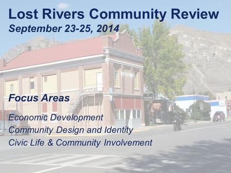 Lost Rivers Community Review September 23-25, 2014 Focus Areas Economic Development Community Design and Identity Civic Life & Community Involvement.