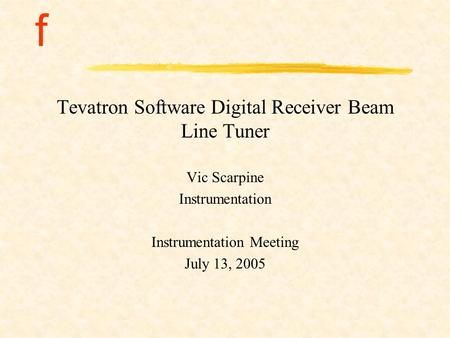 F Tevatron Software Digital Receiver Beam Line Tuner Vic Scarpine Instrumentation Instrumentation Meeting July 13, 2005.
