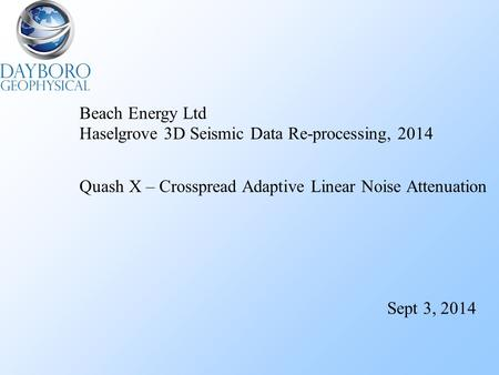 Beach Energy Ltd Haselgrove 3D Seismic Data Re-processing, 2014 Quash X – Crosspread Adaptive Linear Noise Attenuation Sept 3, 2014.
