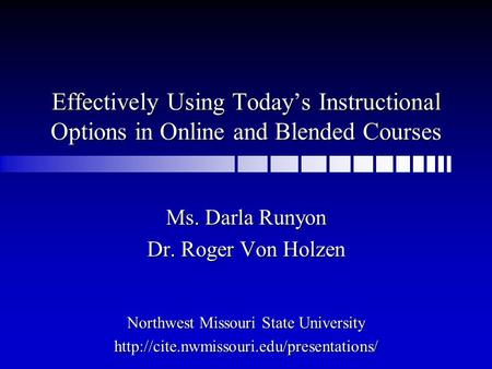 Effectively Using Today's Instructional Options in Online and Blended Courses Ms. Darla Runyon Dr. Roger Von Holzen Northwest Missouri State University.